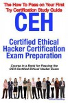 Ceh Certified Ethical Hacker Certification Exam Preparation Course in a Book for Passing the Ceh Certified Ethical Hacker Exam - The How to Pass on Your First Try Certification Study Guide - William Manning