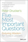 Peter Drucker's Five Most Important Questions: Enduring Wisdom for Today's Leaders - Peter F. Drucker, Joan Snyder Kuhl, Frances Hesselbein