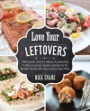 Love Your Leftovers: Through Savvy Meal Planning Turn Classic Main Dishes into More than 100 Delicious Recipes - Nick Evans
