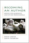 Becoming An Author: Advice For Academics And Other Professionals: Advice for Academics and Professionals - David Canter