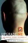 Upgrade Me: Our Amazing Journey to Human 2.0 - Brian Clegg