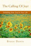 The Calling of Joy!: Unfolding Your Soul in Your Life - Bruce Davis