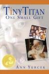 Tiny Titan - One Small Gift: Journey of Hope - Ann Yurcek
