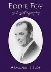 Eddie Foy: A Biography of the Early Popular Stage Comedian - Armond Fields