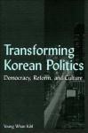 Transforming Korean Politics: Democracy, Reform, and Culture (East Gate Books) - Young Whan Kihl