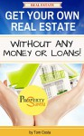 Real Estate: Get Your Own Real Estate Without Any Money Or Loans (Real Estate Business Book 1) - Tom Costa