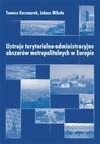 Ustroje terytorialno-administracyjne obszarów metropolitalnych w Europie - Tomasz Kaczmarek, Łukasz Mikuła