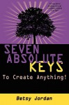 Seven Absolute Keys to Create Anything! - Betsy Jordan
