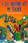 A Sea Creature Ate My Teacher: Poems - Brian Moses