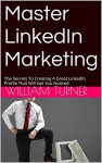 Master LinkedIn Marketing: The Secrets To Creating A Great LinkedIn Profile That Will Get You Noticed - William Turner