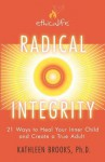 Radical Integrity: 21 Ways to Heal Your Inner Child and Create a True Adult - Kathleen Brooks