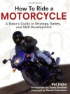How to Ride a Motorcycle: A Rider's Guide to Strategy, Safety and Skill Development - Pat Hahn, Evans Brasfield, Darwin Holmstrom
