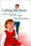 Calling the Shots: Childhood Vaccination-One Family's Journey - Mary Alexander