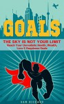 Goals: The Sky Is Not Your Limit - Reach Your Unrealistic Health, Wealth, Love & Happiness Goals - Sam Richard