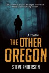 The Other Oregon: A Thriller - Steve Anderson