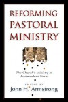 Reforming Pastoral Ministry: Challenges for Ministry in Postmodern Times - John H. Armstrong