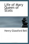 Life of Mary Queen of Scots - Henry Glassford Bell