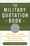 The Military Quotation Book: More Than 1,100 of the Best Quotations About War, Leadership, Courage, and Victory - James Charlton