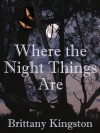 Where The Night Things Are - Brittany Kingston