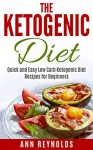 The Ketogenic Diet: Quick and Easy Low Carb Ketogenic Diet Recipes for Beginners - Ann Reynolds