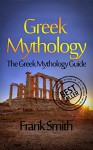 Greek Mythology: The Greek Mythology Guide (Olympians, Titans, Heroes, Ancient Myths, Zeus, Greek Gods, Greek Myths) - Frank Smith
