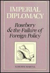 Imperial Diplomacy: Rosebery and the Failure of Foreign Policy - Gordon Martel