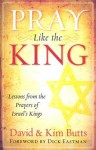 Pray Like the King: Lessons from the Prayers of Israel's Kings - Dick Butts, Kim Butts