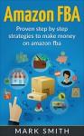 Amazon FBA: Beginners Guide - Proven Step By Step Strategies to Make Money On Amazon FBA (FREE Bonus Included) (FBA, Private Label, Passive Income, FBA Amazon) - Mark Smith