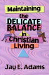 Maintaining the Delicate Balance in Christian Living: Biblical Balance in a World That's Tilted Toward Sin! - Jay E. Adams