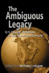 The Ambiguous Legacy: U. S. Foreign Relations in the 'American Century' - Michael J. Hogan