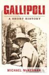 Gallipoli: A Short History - Michael McKernan, Michael McKernan
