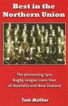 Best in the Northern Union: The Pioneering 1910 Rugby League Lions Tour of Australia and New Zealand - Tom Mather