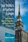 Tax Politics in Eastern Europe: Globalization, Regional Integration, and the Democratic Compromise - Hilary Appel