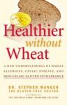 Healthier Without Wheat: A New Understanding of Wheat Allergies, Celiac Disease, and Non-C - Stephen Wangen