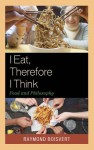 I Eat, Therefore I Think: Food and Philosophy - Raymond Boisvert