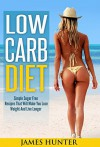 Low Carb Diet: Simple Sugar Free Recipes That Will Make You Lose Weight And Live Longer (Low Fat, Low Sugar, Cookbook, Gluten Free, Fat Loss, Healthy) - James Hunter