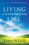 Living a Supernatural Life: The Secret to Experiencing a Life of Miracles - James W. Goll
