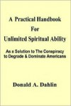 A Practical Handbook for Unlimited Spiritual Ability: As a Solution to the Conspiracy to Degrade - Donald A. Dahlin
