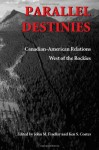 Parallel Destinies: Canadian-American Relations West of the Rockies (Emil and Kathleen Sick Book Series in Western History and Biography) - John Findlay, Kenneth Coates