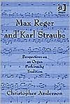Max Reger and Karl Straube: Perspectives on an Organ Performing Tradition - Christopher Anderson