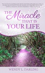 The Miracle That Is Your Life - Wendy L. Darling