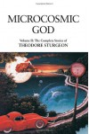 The Complete Stories of Theodore Sturgeon, Volume II: Microcosmic God - Theodore Sturgeon, Paul Williams, Samuel R. Delany