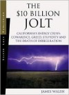 The $10 Billion Jolt: California's Energy Crisis: Cowardice, Greed, Stupidity and the Death of Deregulation - James Walsh