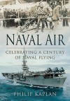 Naval Air: Celebrating a Century of Naval Flying - Philip Kaplan