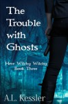The Trouble with Ghosts (Here Witchy Witchy) (Volume 4) - A. L. Kessler
