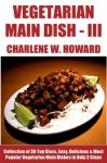 Only N Only 3 Steps Vegetarian Main Dishes: Collection of 30 Top Class Healthy, Easy, Super-Delicious & Most Popular Vegetarian Main Dish Recipes In Just 3 Or Less Steps - Volume No. 3 - Charlene W. Howard