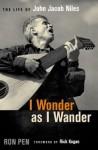 I Wonder as I Wander: The Life of John Jacob Niles - Ron Pen, Rick Kogan