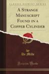 A Strange Manuscript Found in a Copper Cylinder (Classic Reprint) - De Mille