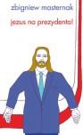 Jezus na prezydenta! - Zbigniew Masternak