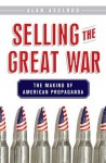Selling the Great War: The Making of American Propaganda - Alan Axelrod